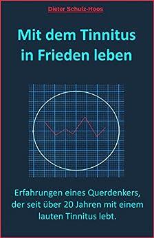 Mit dem Tinnitus in Frieden leben: Erfahrungen eines Querdenkers, der seit über 20 Jahren mit einem lauten Tinnitus lebt. (German Edition) by [Schulz-Hoos, Dieter]