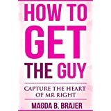 How To Get The Guy: Capture The Heart of Mr Right (English Edition)