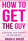 How To Get The Guy: Capture The Heart of Mr Right