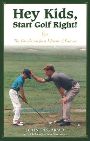 Hey Kids, Start Golf Right!: The Foundation for a Lifetime of Success por John DeGarmo