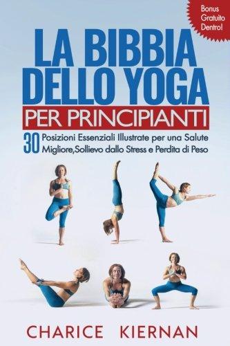 La Bibbia Dello Yoga Per Principianti: 30 Posizioni Essenziali Illustrate Per Una Salute Migliore, Sollievo Dallo Stress E Perdita Di Peso di Charice Kiernan