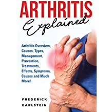 Arthritis Explained: Arthritis Overview, Causes, Types, Management, Prevention, Treatments, Effects, Symptoms, Causes and Much More!