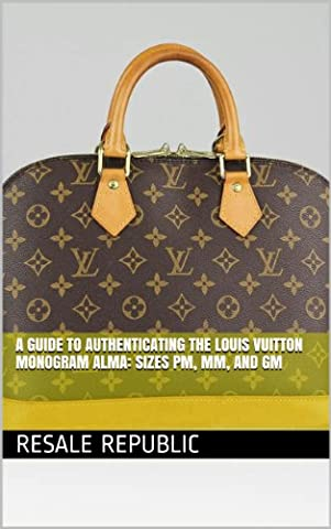 A Guide to Authenticating the Louis Vuitton Monogram Alma: Sizes PM, MM, and GM (Authenticating Louis Vuitton Book
