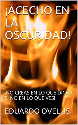 ¡ACECHO EN LA OSCURIDAD!: ¡NO CREAS EN LO QUE DICEN, SI NO EN LO QUE VES! (1) por EDUARDO OVELLIS