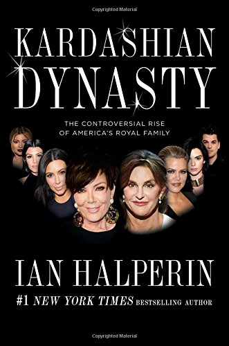 Kardashian Dynasty: The Controversial Rise of America's Royal Family