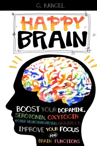 Happy Brain: Boost Your Dopamine, Serotonin, Oxytocin & Other Neurotransmitters Naturally, Improve Your Focus and Brain Functions (38+ Tips, Train, Power, Function, Science, Endorphins) -