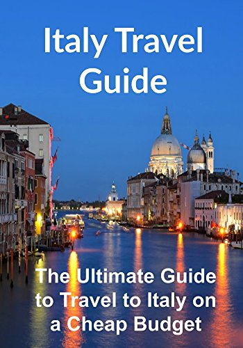 Italy Travel Guide: The Ultimate Guide to Travel to Italy on a Cheap Budget: (Italy, Italy Travel Guide, Rome Travel, Florence Travel, Europe Travel) (English Edition)