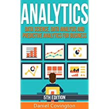 Analytics: Data Science, Data Analysis and Predictive Analytics for Business (Predictive Analytics, Big Data Analytics, Data Analytics,Business Analytics, ... Statistical Analysis) (English Edition)