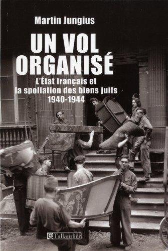 Un vol organisé : L'Etat français et la spoliation des biens juifs 1940-1944