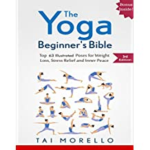 Yoga: The Yoga Beginner's Bible: Top 63 Illustrated Poses for Weight Loss, Stress Relief and Inner Peace (yoga for beginners, yoga books, meditation, mindfulness, ... fitness books Book 1) (English Edition)