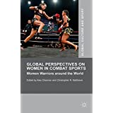 Global Perspectives on Women in Combat Sports: Women Warriors around the World (Global Culture and Sport Series)