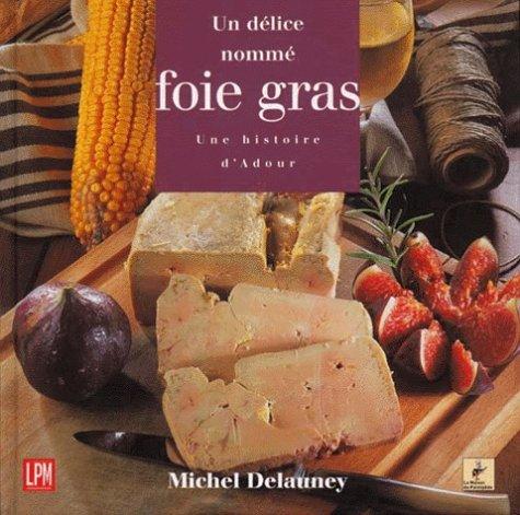 UN DELICE NOMME FOIE GRAS. : Une histoire d'Adour par Michel Delauney