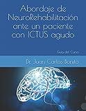Abordaje de Neuro-Rehabilitación ante un paciente con ICTUS agudo: Guía del Curso