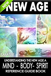 New Age: Understanding The New Age - A Mind, Body, Spirit Reference Guide Book (New Age Mind Body Spirit Book Series) (Volume 1) by Sam Siv (2015-03-16)