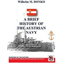 A BRIEF HISTORY OF THE AUSTRIAN NAVY - WARNING BY THE AUTHOR: THIS IS NOT A BOOK ON THE AUSTRALIAN NAVY!
