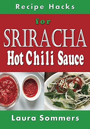 Recipe Hacks for Sriracha Hot Chili Sauce: Rooster Sauce Cookbook (Cooking on a Budget, Band 18)