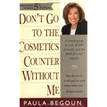Don't Go to the Cosmetics Counter Without Me: A Unique Guide to Over 30,000 Products, Plus the Latest Skin-Care Research (Completely Revised and Updat by Paula Begoun (2000-11-30)
