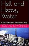 Hell and Heavy Water: A Glace Bay Heavy Water Plant Story (English Edition)