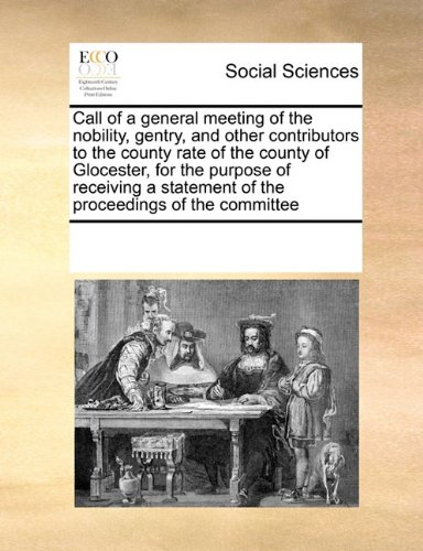 Call of a general meeting of the nobility, gentry, and other contributors to the county rate of the county of Glocester, for the purpose of receiving a statement of the proceedings of the committee