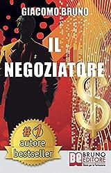 Il Negoziatore: Tecniche di negoziazione per negoziare in modo efficace (PNL Vol. 3)