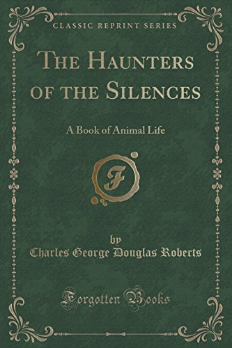 The Haunters of the Silences: A Book of Animal Life (Classic Reprint)