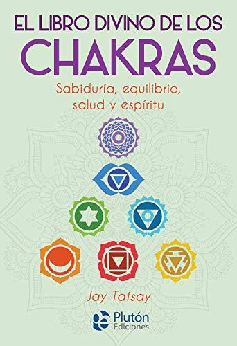El libro divino de los Chakras: Sabiduría, equilibrio, salud y espíritu. por Jay  Tatsay