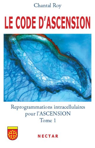 LE CODE DASCENSION : Reprogrammations intracellulaires pour l'ASCENSION - Tome 1 par Chantal ROY