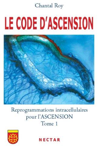 LE CODE DASCENSION : Reprogrammations intracellulaires pour l'ASCENSION - Tome 1 par Chantal ROY