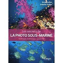 Les secrets de la photo sous-marine: Technique - Esthétique - Créativité