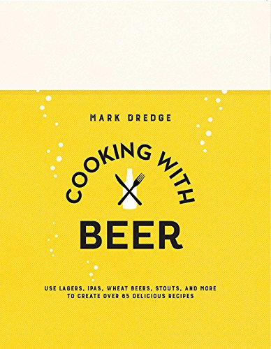 Cooking with Beer: Use lagers, IPAs, wheat beers, stouts, and more to create over 65 delicious recipes par Mark Dredge