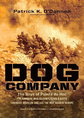 Dog Company: The Boys of Pointe du Hoc -- the Rangers Who Accomplished D-Day's Toughest Mission and Led the Way across Europe by Patrick K. O'Donnell (2012-11-06)
