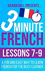 3 Minute French: Lessons 7-9: A fun and easy way to learn French for the busy learner