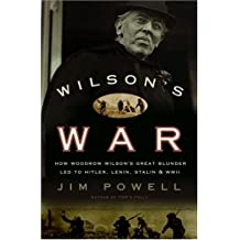 Wilson's War: How Woodrow Wilson's Great Blunder Led to Hitler, Lenin, Stalin, and World War II