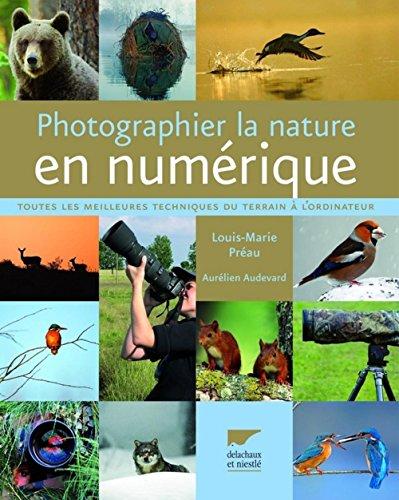 Photographier la nature en numérique : Toutes les meilleures techniques du terrain à l'ordinateur