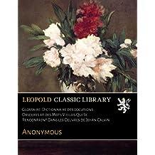 Glossaire: Dictionnaire des Locutions Obscures et des Mots Vieillis Qui Se Rencontrent Dans les Oeuvres de Jehan Calvin