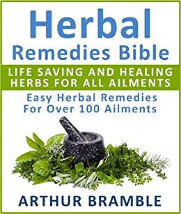 Herbal Remedies Bible: Life Saving And Healing Herbs For All Ailments : Easy Herbal Remedies For Over 100 Ailments (English Edition) von [Bramble, Arthur]