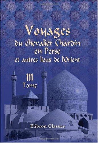 Voyages du chevalier Chardin en Perse et autres lieux de l'Orient: Nouvelle édition, conférée sur les trois éditions originales et augmentée par L. Langlès. Tome 3