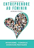 Entreprendre au féminin: Interviews - Conseils - Exercices pratiques...