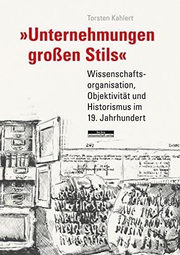 Unternehmungen großen Stils: Wissenschaftsorganisation, Objektivität und Historismus im 19. Jahrhundert