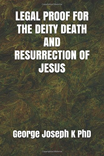 LEGAL PROOF FOR THE DEITY DEATH AND RESURRECTION OF JESUS por George Joseph K PhD