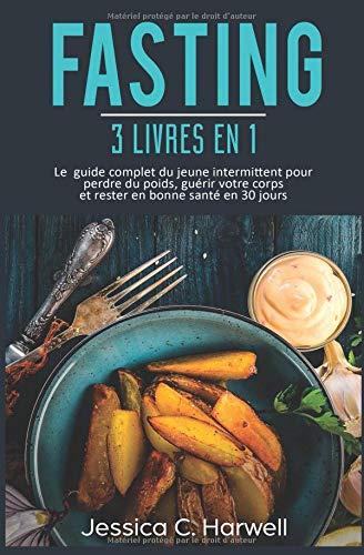 Fasting : 3 Livres en 1 - Le Guide Complet du Jeune Intermittent pour Perdre du Poids, Guérir votre Corps et Rester en Bonne Santé en 30 Jours par Jessica C. Harwell