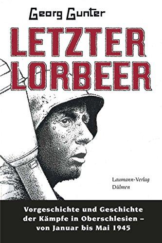 Letzter Lorbeer: Vorgeschichte und Geschichte der Kämpfe in Oberschlesien von Januar bis Mai 1945 (German Edition) eBook: Georg Gunter