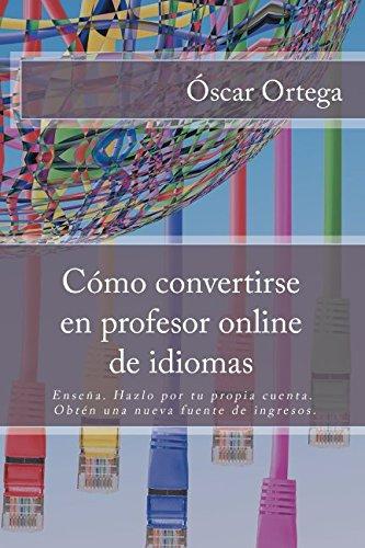 Cómo convertirse en profesor online de idiomas: Enseña. Hazlo por tu propia cuenta. Obtén una nueva fuente de ingresos. por Óscar Ortega