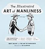 The Illustrated Art of Manliness: The Essential How-To Guide: Survival - Chivalry - S...