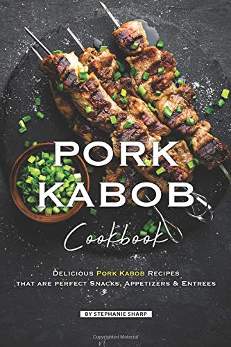 Pork Kabob Cookbook: Delicious Pork Kabob Recipes that are perfect Snacks, Appetizers Entrees - Kabob Grill