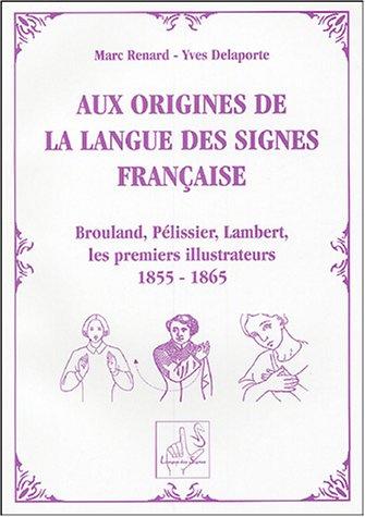 Aux origines de la langue des signes française : Brouland, Pélissier, Lambert, les premiers illustrateurs de 1855 à 1865 par Marc Renard, Yves Delaporte