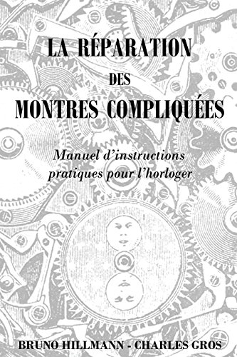 La Reparation Des Montres Compliquees: Manuel D'instructions Pratiques Pour L'horloger