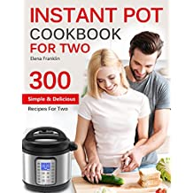INSTANT POT COOKBOOK FOR TWO: TOP 300 Easy, Simple and Delicious Instant Pot Recipes For Two (Instant Pot Cookbook) (Instant Pot Cookbook, Instant Pot Recipes) (English Edition)