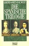 Die spanische Trilogie. Isabella, Johanna, Teresa - Eberhard Horst