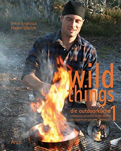 Wild Things - Die Outdoorküche: Erstklassig genießen in der Wildnis. Das Lagerfeuer-Gourmet-Kochbuch